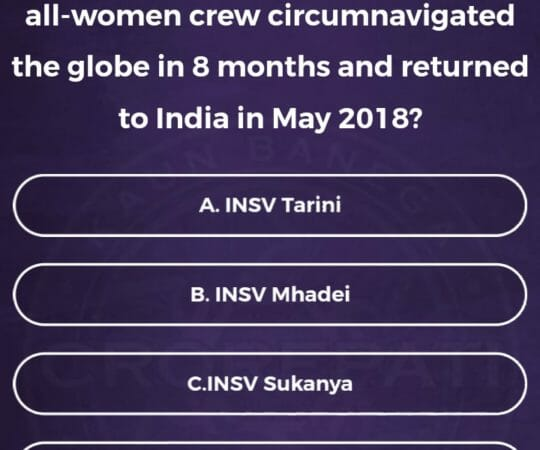 KBC Registration Ques 9: which Indian Navy Vessel carrying an all women crew circumnavigated the globe in eight months and returned to India in May 2018?