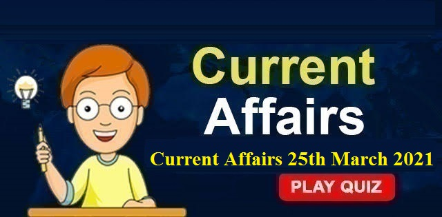 KBC Current Affairs 25th March 2021 – Play Quiz Now